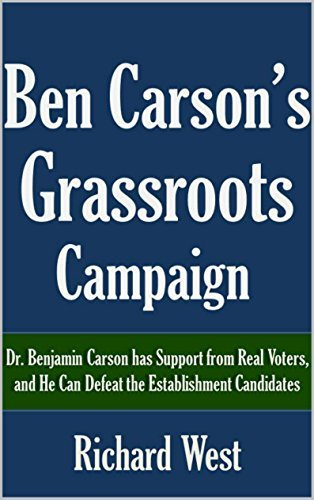 Ben Carsons Grassroots Campaign: Dr. Benjamin Carson has Support from Real Voters, and He Can Defeat the Establishment Candidates [Article] Richard West