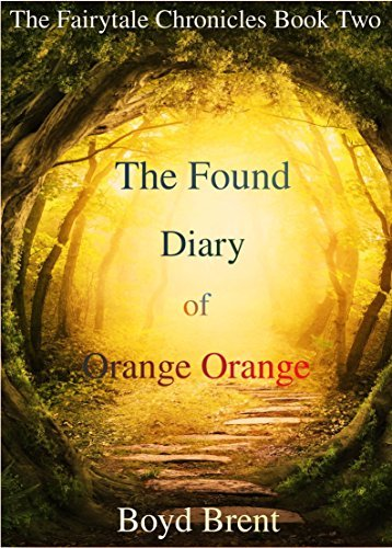 The Found Diary of Orange Orange: The Fairytale Chronicles Book Two  by  Boyd Brent