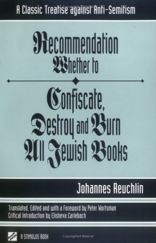 Recommendation Whether to Confiscate, Destroy and Burn All Jewish Books: A Classic Treatise Against Anti-Semitism Johann Reuchlin