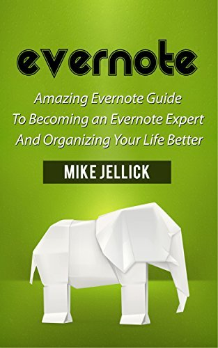 Evernote: Amazing Evernote Guide To Becoming an Evernote Expert And Organizing Your Life Better (Evernote, evernote essentials, evernote for beginners) Mike Jellick