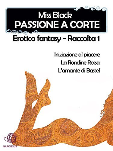 Passione a corte, Erotico fantasy - Raccolta 1  by  Miss Black
