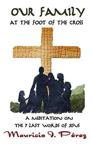 Our Family at the Foot of the Cross: A Meditation on the Seven Last Words of Jesus from the Cross  by  Mauricio I. Pérez
