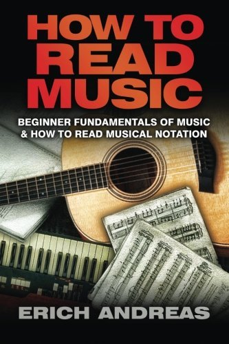 How to Read Music: Beginner Fundamentals of Music and How to Read Musical Notation  by  Erich Andreas