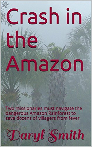 Crash in the Amazon: Two missionaries must navigate the dangerous Amazon Rainforest to save dozens of villagers from fever Daryl Smith