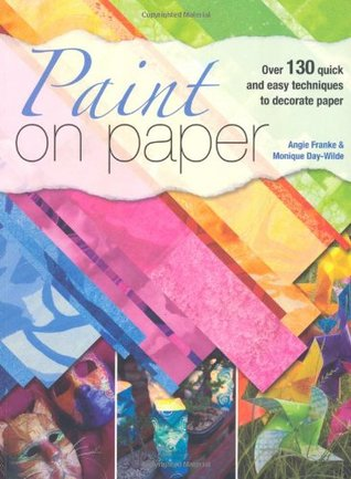 Paint on Paper: Over 130 Quick and Easy Techniques to Decorate Paper  by  Angie Franke