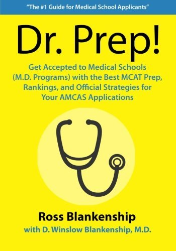 Dr. Prep!: Get Accepted to Medical Schools (M.D. Programs) with the Best MCAT Prep, Rankings and Official Strategies for Your Amcas Applications. Ross D. Blankenship
