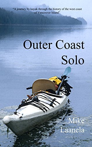 Outer Coast Solo: A journey kayak though the history, culture and wilderness of the northwest coast of Vancouver Island by Mike Laanela