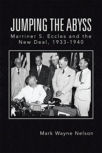 Jumping the Abyss: Marriner S. Eccles and the New Deal, 1933-1940  by  Mark Wayne Nelson