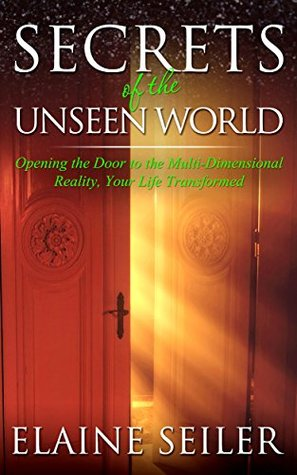 Secrets of the Unseen World: Opening the Door to the Multi-Dimensional Reality, Your Life Transformed  by  Elaine Seiler
