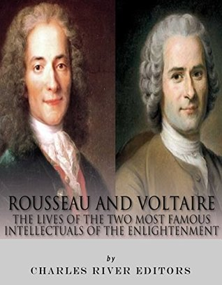Rousseau and Voltaire: The Lives of the Two Most Famous Intellectuals of the Enlightenment Charles River Editors