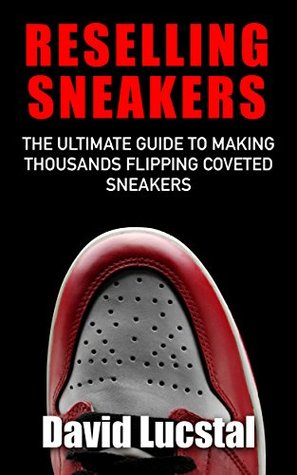 Reselling Sneakers: The Ultimate Guide To Making Thousands Flipping Coveted Sneakers  by  David Lucstal