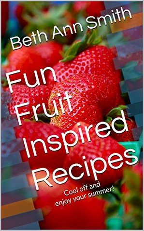 Fun Fruit Inspired Recipes: Cool off and enjoy your summer!  by  Beth Ann Smith