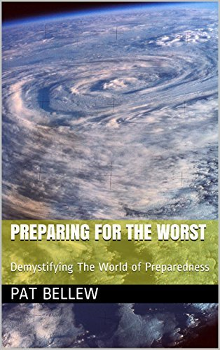 Preparing For The Worst: Demystifying The World of Preparedness  by  Pat Bellew