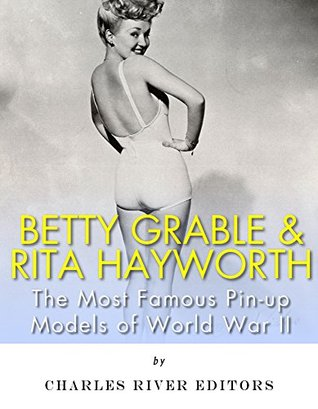Betty Grable & Rita Hayworth: The Most Famous Pin-Up Models of World War II  by  Charles River Editors