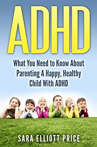 ADHD: What You Need to Know About Parenting A Happy, Healthy Child With ADHD/ADD  by  Sara Elliott Price