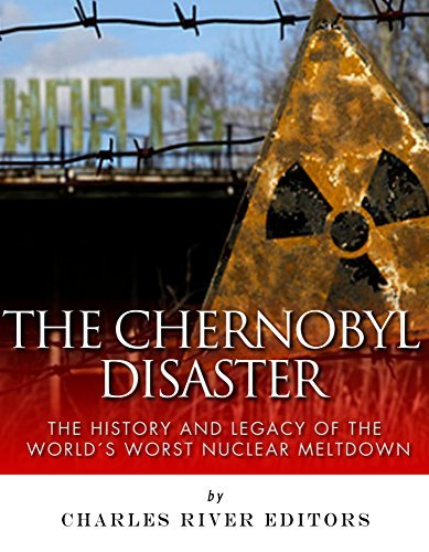 The Chernobyl Disaster: The History and Legacy of the World's Worst Nuclear Meltdown Charles River Editors