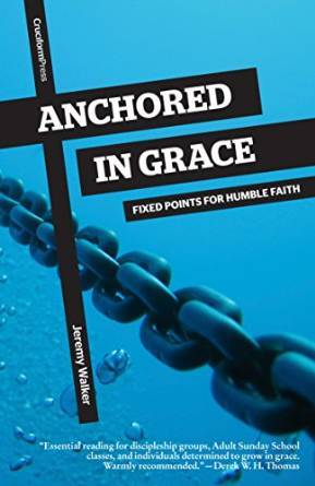 Anchored in Grace: Fixed Points for Humble Faith Jeremy    Walker