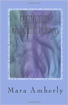 Enchanting Whispers, Romantic Dreams: Selected Poems and Short Stories Mara Amberly