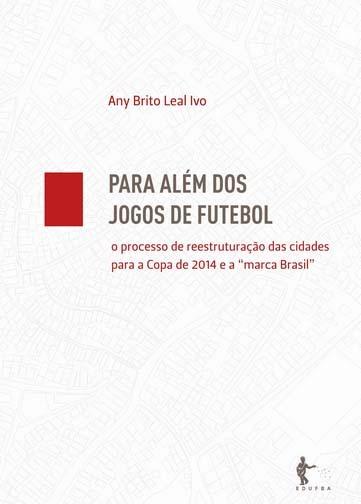 Para além dos Jogos de Futebol: o Processo de Reestruturação das Cidades para a Copa 2014 e a marca Brasil Any Brito Leal Ivo