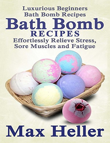 Bath Bomb Recipes: Luxurious Beginners Bath Bomb Recipes: Relieve Stress, Sore Muscles and Fatigue Max Heller