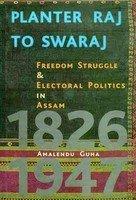 Planter Raj to Swaraj: Freedom Struggle & Electoral Politics in Assam 1826-1947  by  Amalendu Guha