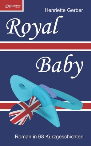 Royal Baby - Roman in 68 Kurzgeschichten  by  Henriette Gerber