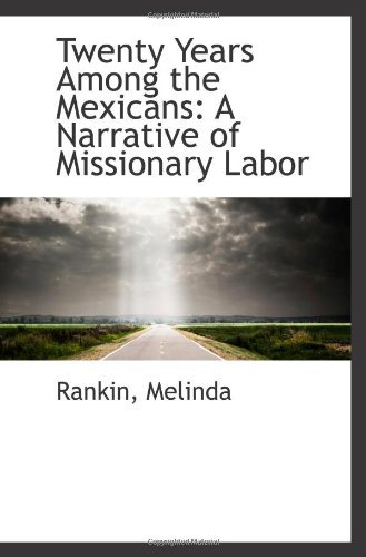 Twenty Years Among the Mexicans: A Narrative of Missionary Labor  by  Rankin Melinda