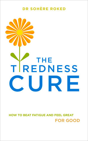 The Tiredness Cure: How to Beat Fatigue and Feel Great for Good  by  Dr. Sohere Roked