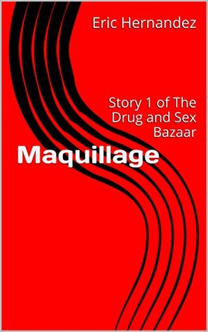 Maquillage: Story 1 of The Drug and Sex Bazaar  by  ERIC HERNANDEZ