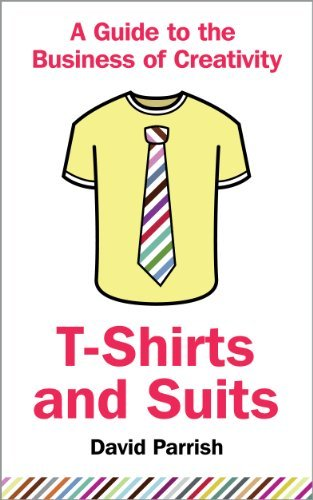 T-Shirts and Suits: A Guide to the Business ofCreativity  by  David J.  Parrish