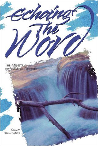 Echoing the Word: The Ministry of Forming Disciples  by  Grant Sperry-White