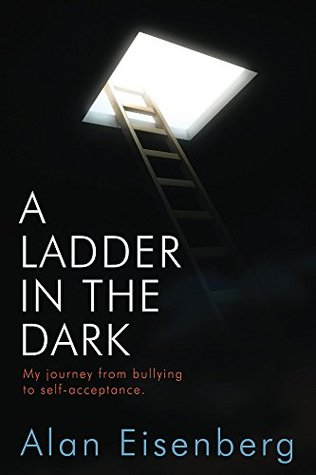 A Ladder In The Dark: My Journey From Bullying To Self-acceptance  by  Alan Eisenberg