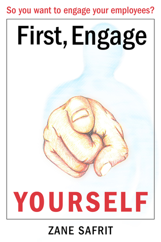 First Engage Yourself: So You Want to Engage Your Employees? Zane Safrit