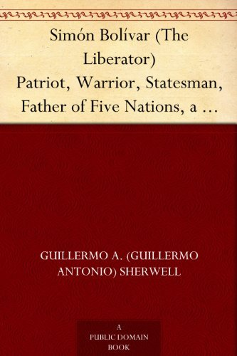 Simón Bolívar (The Liberator) Patriot, Warrior, Statesman, Father of Five Nations, a Sketch of His Life and His Work Guillermo A. (Guillermo Antonio) Sherwell