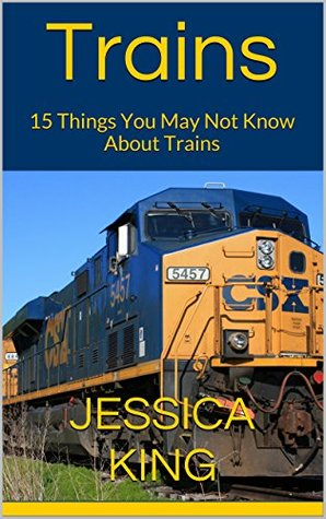 Trains: 15 Things You May Not Know About Trains  by  Jessica King