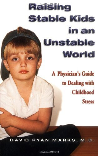 Raising Stable Kids in an Unstable World: A Physicians Guide to Dealing with Childhood Stress  by  David R. Marks