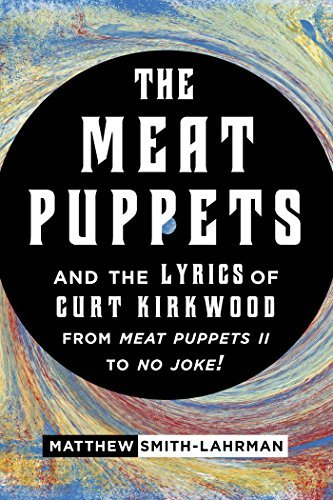 The Meat Puppets and the Lyrics of Curt Kirkwood from Meat Puppets II to No Joke!  by  Matthew Smith-Lahrman