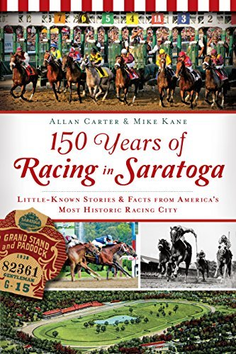 150 Years of Racing in Saratoga: Little Known Stories and Facts From Americas Most Historic Racing City  by  Allan Carter