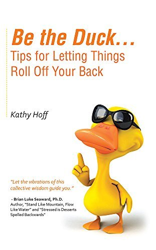 Be the Duck...Tips for Letting Things Roll Off Your Back  by  Kathy Hoff
