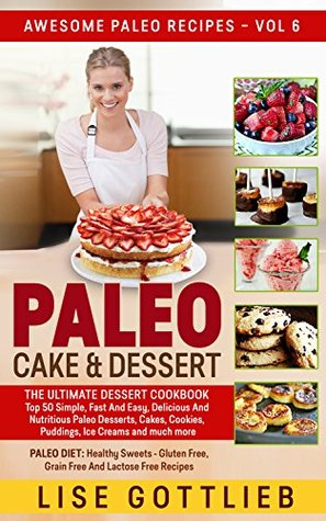 Paleo Cake & Dessert: Top 50 Simple, Fast And Easy, Delicious And Nutritious Paleo Desserts, Cakes, Cookies, Puddings, Ice Creams and much more: Paleo ... And Lactose Free (Awesome Paleo Recipes 6) Lise Gottlieb