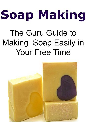 Soap Making: The Guru Guide to Making Soap Easily in Your Free Time: )Soap Making, Making Soap, Soap Making Book, Soap Making Guide,Soap Making Techniques)  by  Sharon Moon