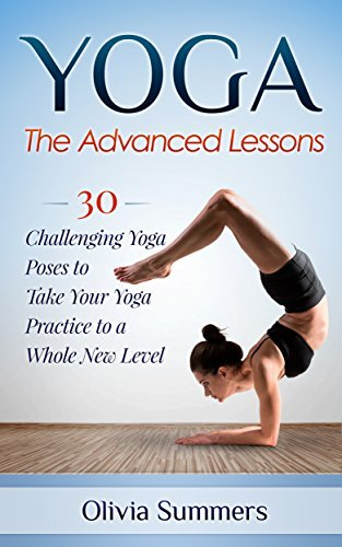 Yoga: The Advanced Lessons: 30 Challenging Yoga Poses to Take Your Yoga Practice to a Whole New Level (Yoga Poses With Pictures, Yoga Mastery Series, Yoga Exercises, Flexibility Training)  by  Olivia Summers