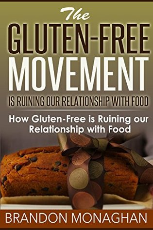 The gluten-free movement is ruining our relationship with food:: How gluten-free is ruining our relationship with food  by  Brandon Monaghan