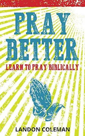 Pray Better: Learning to Pray Biblically Landon Coleman