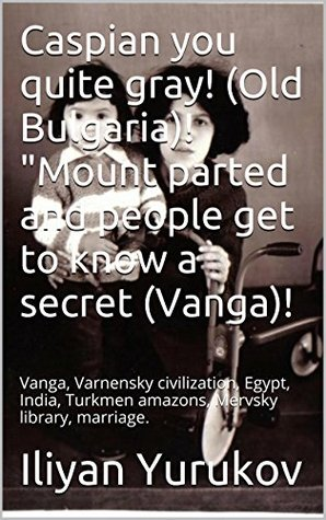 Caspian you quite gray! (Old Bulgaria)! Mount parted and people get to know a secret (Vanga)!: Vanga, Varnensky civilization, Egypt, India, Turkmen amazons, Mervsky library, marriage. (8 Book 80)  by  Iliyan Yurukov