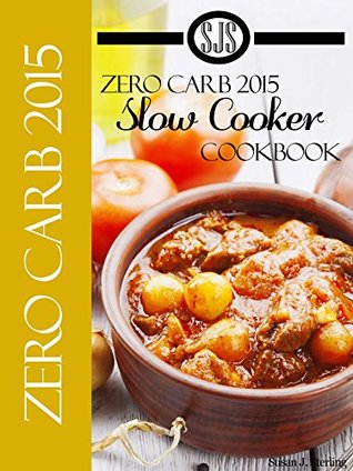 Zero Carb 2015 Slow Cooker Cookbook aka 0 Carb 2015 Slow Cooker Cookbook  by  Susan J. Sterling
