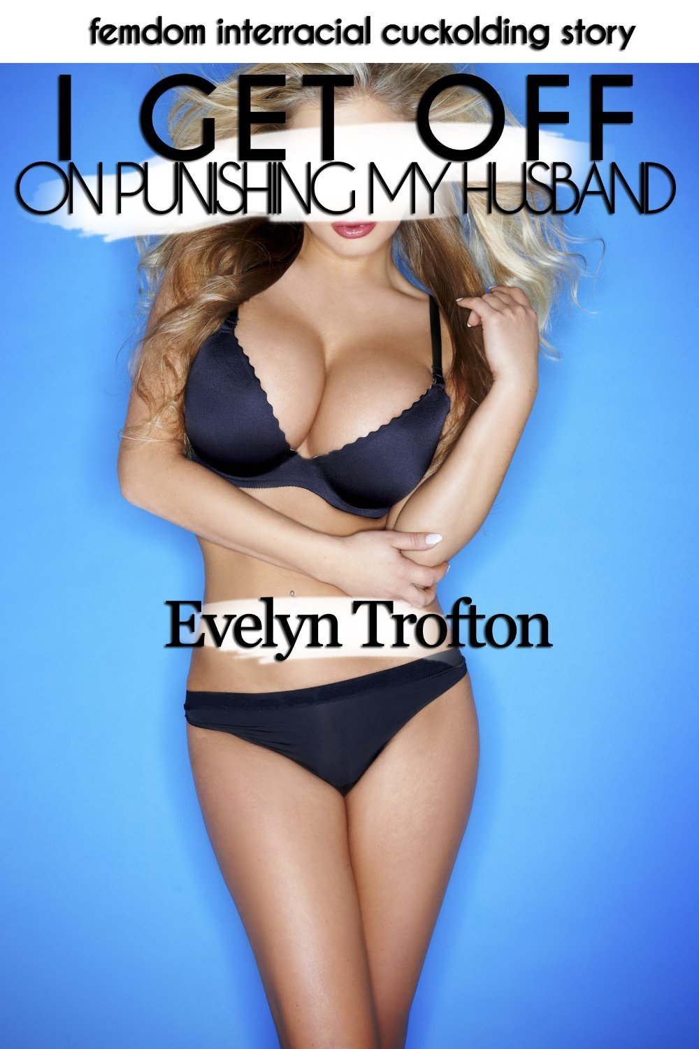 I Get Off On Punishing My Husband: A Femdom Interracial Cuckolding Story (Naughty Wives Punishing Naughty Husbands Book 1) Evelyn Trofton