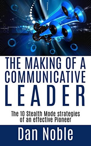 The Making of a Communicative Leader: The 10 Stealth Mode strategies of An effective Pioneer Dan Noble