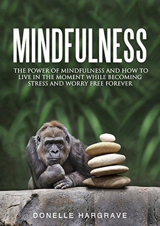 Mindfulness: The Power of Mindfulness and How to Live in the Moment While Becoming Stress and Worry Free Forever Donelle Hargrave