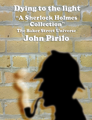 Dying to the Light, A Sherlock Holmes Collection.  by  John Pirillo